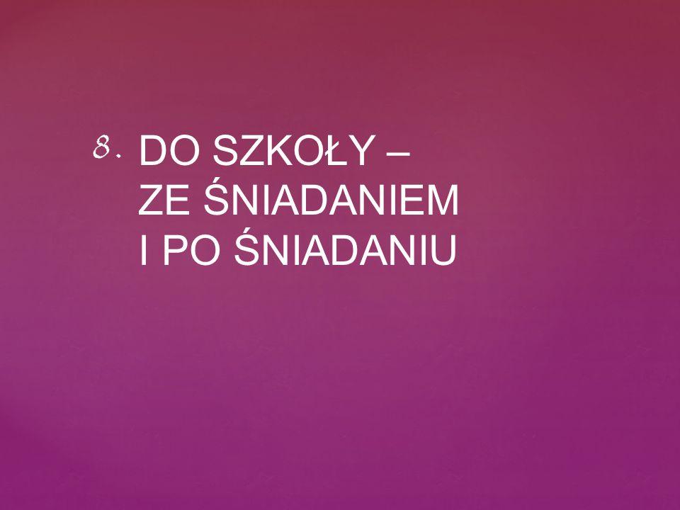 DO SZKOŁY – ZE ŚNIADANIEM I PO ŚNIADANIU 8.
