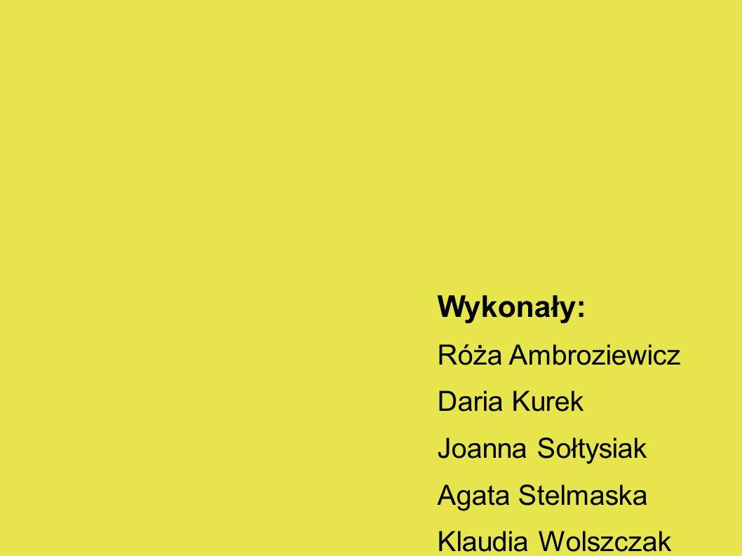 Wykonały: Róża Ambroziewicz Daria Kurek Joanna Sołtysiak Agata Stelmaska Klaudia Wolszczak