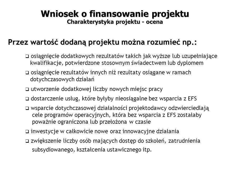  osiągnięcie dodatkowych rezultatów takich jak wyższe lub uzupełniające kwalifikacje, potwierdzone stosownym świadectwem lub dyplomem  osiągnięcie rezultatów innych niż rezultaty osiągane w ramach dotychczasowych działań  utworzenie dodatkowej liczby nowych miejsc pracy  dostarczenie usług, które byłyby nieosiągalne bez wsparcia z EFS  wsparcie dotychczasowej działalności projektodawcy odzwierciedlają cele programów operacyjnych, która bez wsparcia z EFS zostałaby poważnie ograniczona lub przełożona w czasie  inwestycje w całkowicie nowe oraz innowacyjne działania  zwiększenie liczby osób mających dostęp do szkoleń, zatrudnienia subsydiowanego, kształcenia ustawicznego itp.
