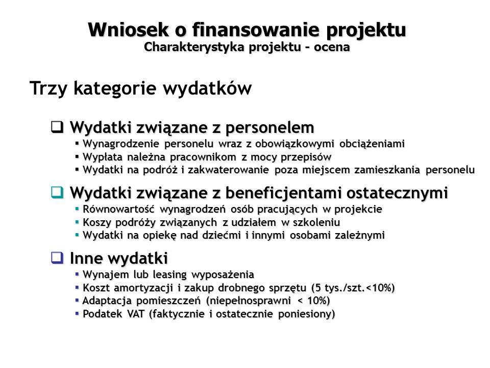 Wniosek o finansowanie projektu Charakterystyka projektu - ocena Trzy kategorie wydatków  Wydatki związane z personelem  Wynagrodzenie personelu wraz z obowiązkowymi obciążeniami  Wypłata należna pracownikom z mocy przepisów  Wydatki na podróż i zakwaterowanie poza miejscem zamieszkania personelu  Wydatki związane z beneficjentami ostatecznymi  Równowartość wynagrodzeń osób pracujących w projekcie  Koszy podróży związanych z udziałem w szkoleniu  Wydatki na opiekę nad dziećmi i innymi osobami zależnymi  Inne wydatki  Wynajem lub leasing wyposażenia  Koszt amortyzacji i zakup drobnego sprzętu (5 tys./szt.<10%)  Adaptacja pomieszczeń (niepełnosprawni < 10%)  Podatek VAT (faktycznie i ostatecznie poniesiony)