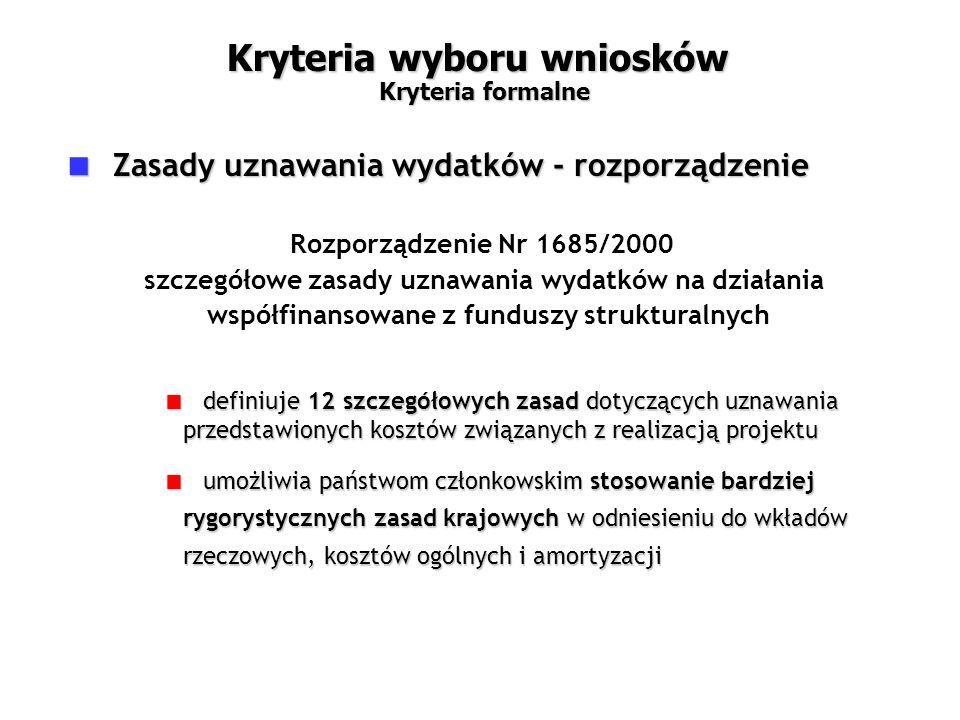 Rozporządzenie Nr 1685/2000 szczegółowe zasady uznawania wydatków na działania współfinansowane z funduszy strukturalnych  definiuje 12 szczegółowych zasad dotyczących uznawania przedstawionych kosztów związanych z realizacją projektu  umożliwia państwom członkowskim stosowanie bardziej rygorystycznych zasad krajowych w odniesieniu do wkładów rzeczowych, kosztów ogólnych i amortyzacji  Zasady uznawania wydatków - rozporządzenie Kryteria wyboru wniosków Kryteria formalne