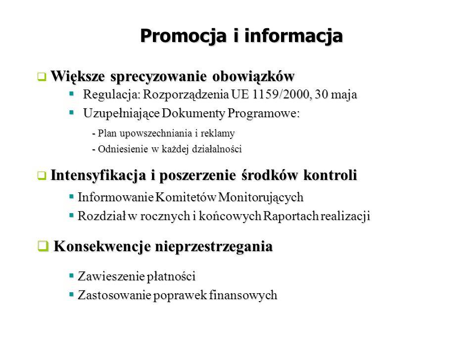  Regulacja: Rozporządzenia UE 1159/2000, 30 maja  Uzupełniające Dokumenty Programowe: - Plan upowszechniania i reklamy - Odniesienie w każdej działalności Promocja i informacja Większe sprecyzowanie obowiązków  Większe sprecyzowanie obowiązków  Zawieszenie płatności  Zastosowanie poprawek finansowych  Informowanie Komitetów Monitorujących  Rozdział w rocznych i końcowych Raportach realizacji Intensyfikacja i poszerzenie środków kontroli  Intensyfikacja i poszerzenie środków kontroli  Konsekwencje nieprzestrzegania