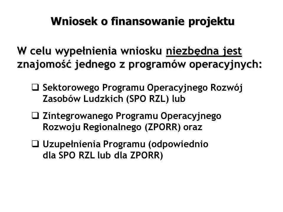  Sektorowego Programu Operacyjnego Rozwój Zasobów Ludzkich (SPO RZL) lub  Zintegrowanego Programu Operacyjnego Rozwoju Regionalnego (ZPORR) oraz  Uzupełnienia Programu (odpowiednio dla SPO RZL lub dla ZPORR) W celu wypełnienia wniosku niezbędna jest znajomość jednego z programów operacyjnych: Wniosek o finansowanie projektu