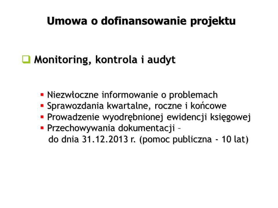  Monitoring, kontrola i audyt Umowa o dofinansowanie projektu  Niezwłoczne informowanie o problemach  Sprawozdania kwartalne, roczne i końcowe  Prowadzenie wyodrębnionej ewidencji księgowej  Przechowywania dokumentacji – do dnia 31.12.2013 r.