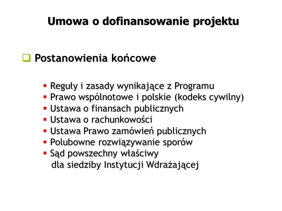  Postanowienia końcowe Umowa o dofinansowanie projektu  Reguły i zasady wynikające z Programu  Prawo wspólnotowe i polskie (kodeks cywilny)  Ustawa o finansach publicznych  Ustawa o rachunkowości  Ustawa Prawo zamówień publicznych  Polubowne rozwiązywanie sporów  Sąd powszechny właściwy dla siedziby Instytucji Wdrażającej