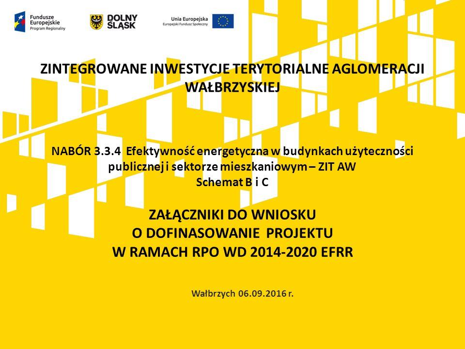 ZINTEGROWANE INWESTYCJE TERYTORIALNE AGLOMERACJI WAŁBRZYSKIEJ NABÓR 3.3.4 Efektywność energetyczna w budynkach użyteczności publicznej i sektorze mieszkaniowym – ZIT AW Schemat B i C ZAŁĄCZNIKI DO WNIOSKU O DOFINASOWANIE PROJEKTU W RAMACH RPO WD 2014-2020 EFRR Wałbrzych 06.09.2016 r.