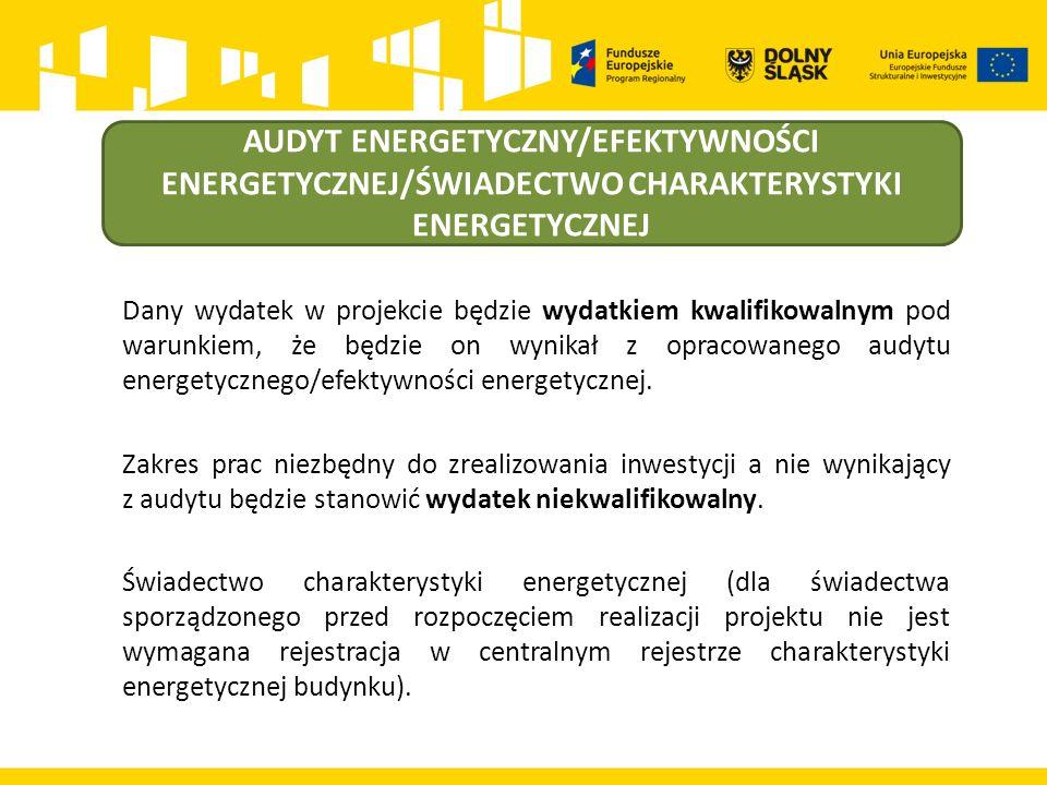 AUDYT ENERGETYCZNY/EFEKTYWNOŚCI ENERGETYCZNEJ/ŚWIADECTWO CHARAKTERYSTYKI ENERGETYCZNEJ Dany wydatek w projekcie będzie wydatkiem kwalifikowalnym pod warunkiem, że będzie on wynikał z opracowanego audytu energetycznego/efektywności energetycznej.
