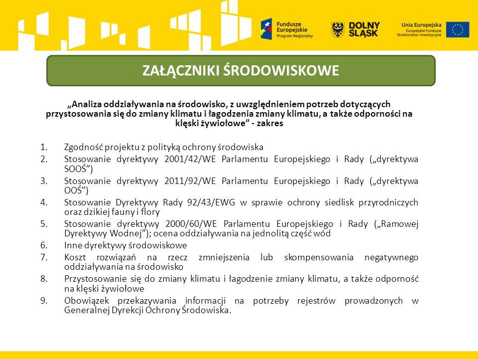 """ZAŁĄCZNIKI ŚRODOWISKOWE """"Analiza oddziaływania na środowisko, z uwzględnieniem potrzeb dotyczących przystosowania się do zmiany klimatu i łagodzenia zmiany klimatu, a także odporności na klęski żywiołowe - zakres 1.Zgodność projektu z polityką ochrony środowiska 2.Stosowanie dyrektywy 2001/42/WE Parlamentu Europejskiego i Rady (""""dyrektywa SOOŚ ) 3.Stosowanie dyrektywy 2011/92/WE Parlamentu Europejskiego i Rady (""""dyrektywa OOŚ ) 4.Stosowanie Dyrektywy Rady 92/43/EWG w sprawie ochrony siedlisk przyrodniczych oraz dzikiej fauny i flory 5.Stosowanie dyrektywy 2000/60/WE Parlamentu Europejskiego i Rady (""""Ramowej Dyrektywy Wodnej ); ocena oddziaływania na jednolitą część wód 6.Inne dyrektywy środowiskowe 7.Koszt rozwiązań na rzecz zmniejszenia lub skompensowania negatywnego oddziaływania na środowisko 8.Przystosowanie się do zmiany klimatu i łagodzenie zmiany klimatu, a także odporność na klęski żywiołowe 9.Obowiązek przekazywania informacji na potrzeby rejestrów prowadzonych w Generalnej Dyrekcji Ochrony Środowiska."""