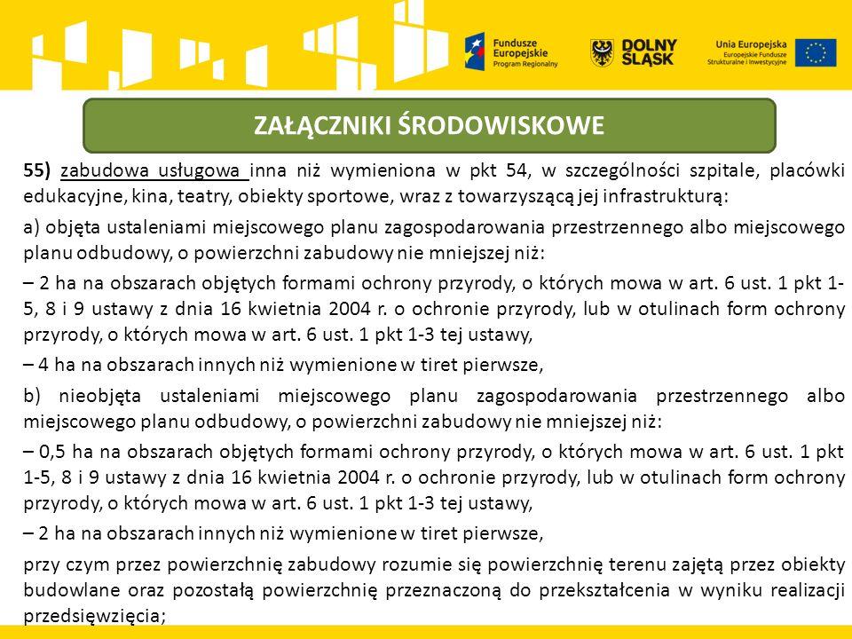 ZAŁĄCZNIKI ŚRODOWISKOWE 55) zabudowa usługowa inna niż wymieniona w pkt 54, w szczególności szpitale, placówki edukacyjne, kina, teatry, obiekty sportowe, wraz z towarzyszącą jej infrastrukturą: a) objęta ustaleniami miejscowego planu zagospodarowania przestrzennego albo miejscowego planu odbudowy, o powierzchni zabudowy nie mniejszej niż: – 2 ha na obszarach objętych formami ochrony przyrody, o których mowa w art.