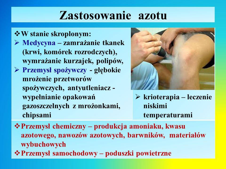 Zastosowanie azotu  W stanie skroplonym:  Medycyna – zamrażanie tkanek (krwi, komórek rozrodczych), wymrażanie kurzajek, polipów,  Przemysł spożywczy - głębokie mrożenie przetworów spożywczych, antyutleniacz - wypełnianie opakowań gazoszczelnych z mrożonkami, chipsami  krioterapia – leczenie niskimi temperaturami  Przemysł chemiczny – produkcja amoniaku, kwasu azotowego, nawozów azotowych, barwników, materiałów wybuchowych  Przemysł samochodowy – poduszki powietrzne