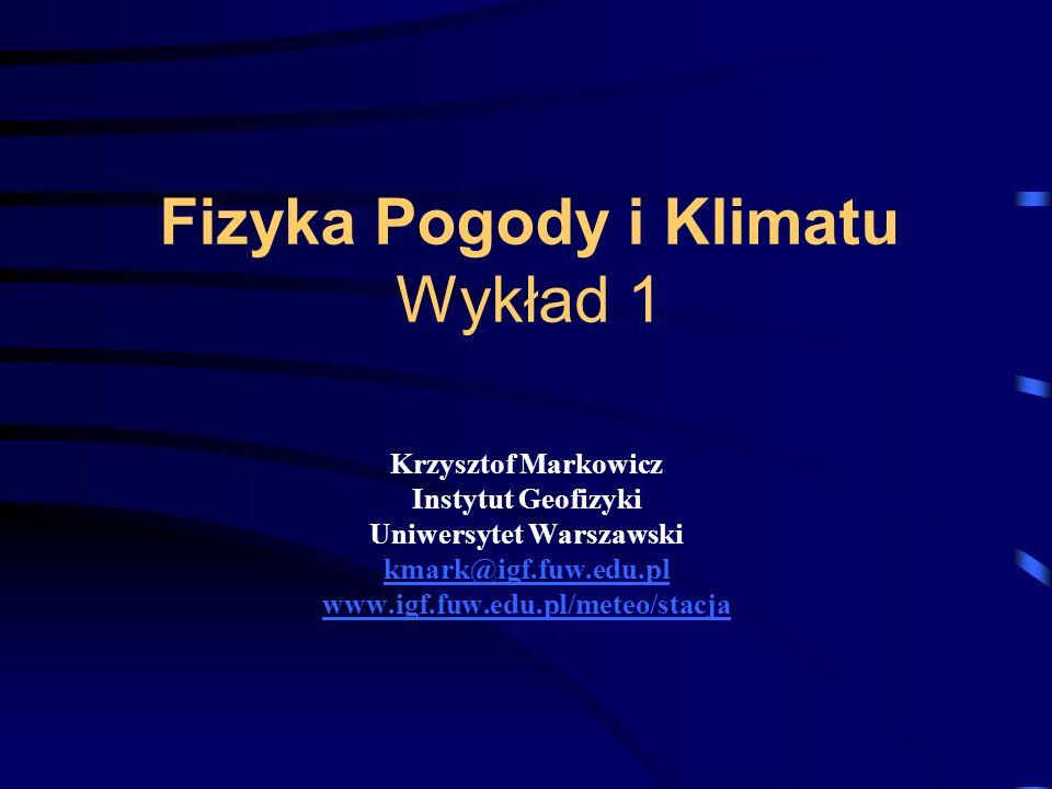 Fizyka Pogody i Klimatu Wykład 1 Krzysztof Markowicz Instytut Geofizyki Uniwersytet Warszawski kmark@igf.fuw.edu.pl www.igf.fuw.edu.pl/meteo/stacja