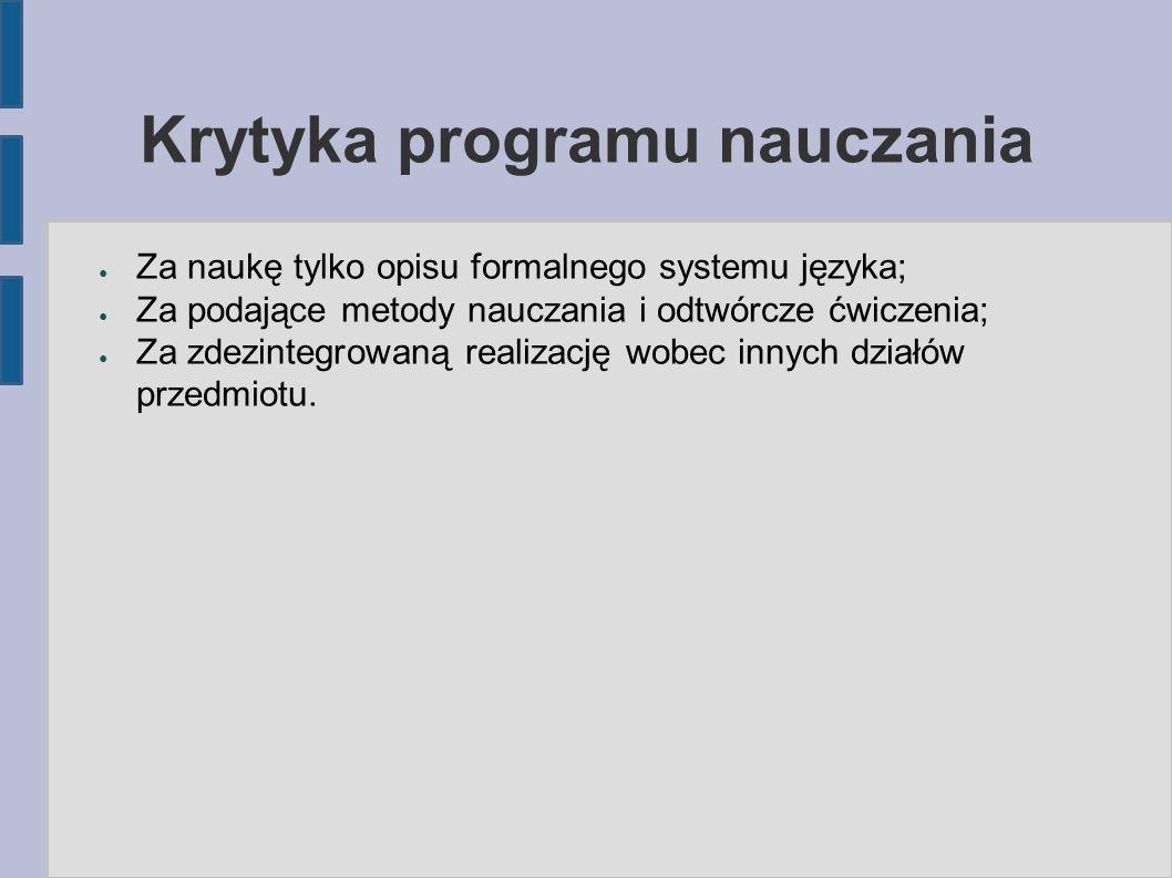 Krytyka programu nauczania ● Za naukę tylko opisu formalnego systemu języka; ● Za podające metody nauczania i odtwórcze ćwiczenia; ● Za zdezintegrowaną realizację wobec innych działów przedmiotu.