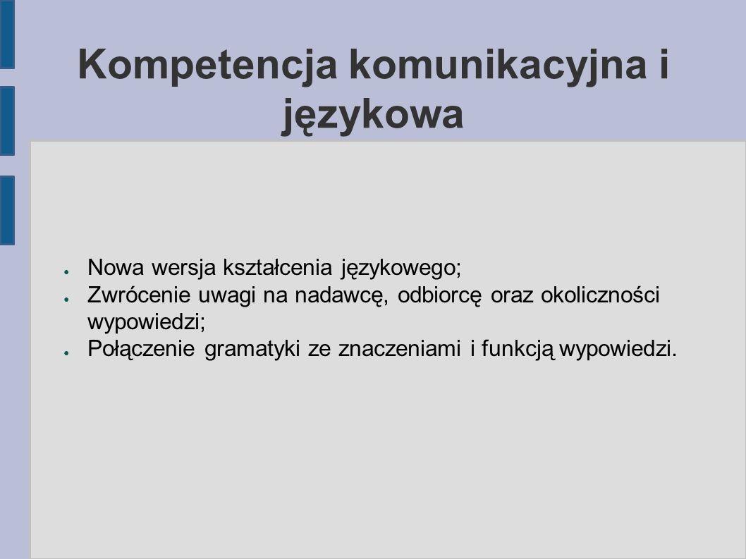 Kompetencja komunikacyjna i językowa ● Nowa wersja kształcenia językowego; ● Zwrócenie uwagi na nadawcę, odbiorcę oraz okoliczności wypowiedzi; ● Połączenie gramatyki ze znaczeniami i funkcją wypowiedzi.