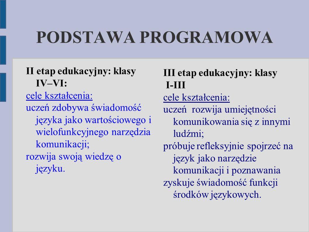 PODSTAWA PROGRAMOWA II etap edukacyjny: klasy IV–VI: cele kształcenia: uczeń zdobywa świadomość języka jako wartościowego i wielofunkcyjnego narzędzia komunikacji; rozwija swoją wiedzę o języku.