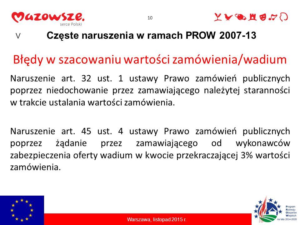 10 Częste naruszenia w ramach PROW 2007-13 Warszawa, listopad 2015 r. Błędy w szacowaniu wartości zamówienia/wadium Naruszenie art. 32 ust. 1 ustawy P