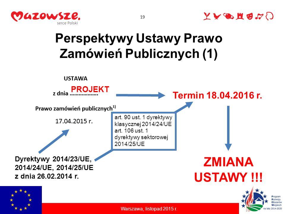 19 Warszawa, listopad 2015 r. Perspektywy Ustawy Prawo Zamówień Publicznych (1) PROJEKT ZMIANA USTAWY !!! Termin 18.04.2016 r. Dyrektywy 2014/23/UE, 2
