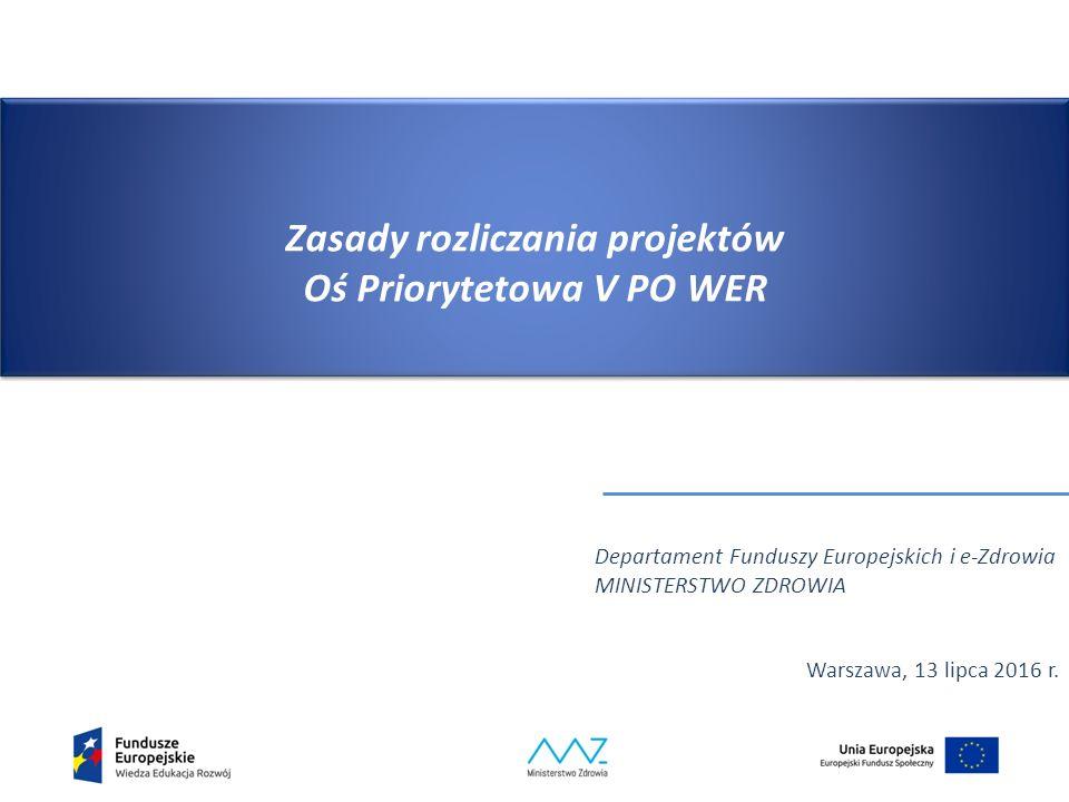 Zasady rozliczania projektów Oś Priorytetowa V PO WER Departament Funduszy Europejskich i e-Zdrowia MINISTERSTWO ZDROWIA Warszawa, 13 lipca 2016 r.