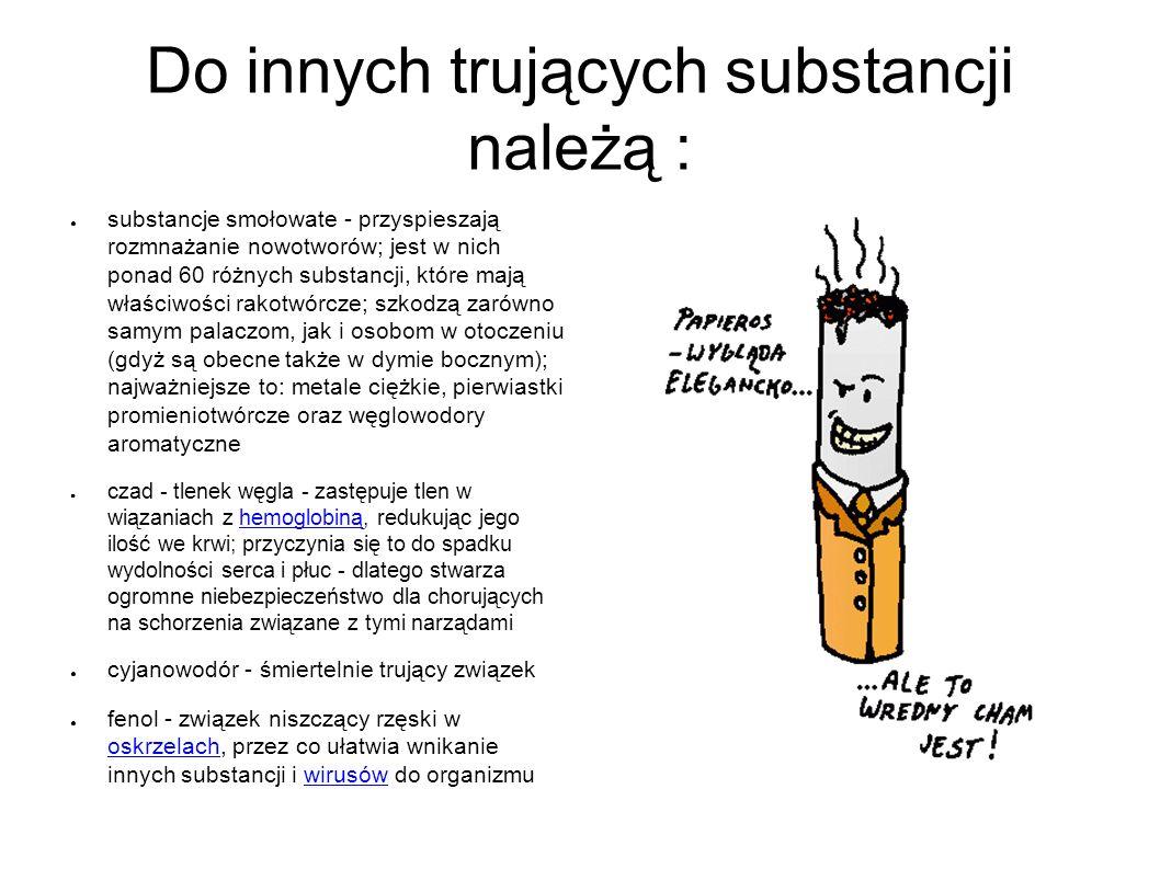 Do innych trujących substancji należą : ● substancje smołowate - przyspieszają rozmnażanie nowotworów; jest w nich ponad 60 różnych substancji, które mają właściwości rakotwórcze; szkodzą zarówno samym palaczom, jak i osobom w otoczeniu (gdyż są obecne także w dymie bocznym); najważniejsze to: metale ciężkie, pierwiastki promieniotwórcze oraz węglowodory aromatyczne ● czad - tlenek węgla - zastępuje tlen w wiązaniach z hemoglobiną, redukując jego ilość we krwi; przyczynia się to do spadku wydolności serca i płuc - dlatego stwarza ogromne niebezpieczeństwo dla chorujących na schorzenia związane z tymi narządamihemoglobiną ● cyjanowodór - śmiertelnie trujący związek ● fenol - związek niszczący rzęski w oskrzelach, przez co ułatwia wnikanie innych substancji i wirusów do organizmu oskrzelachwirusów
