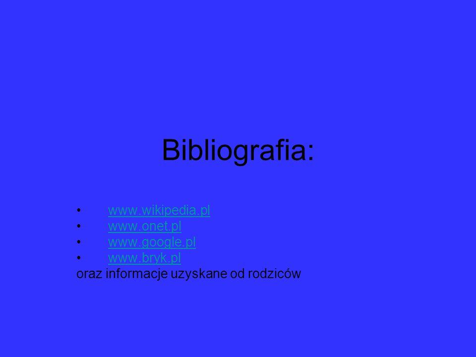 Bibliografia: www.wikipedia.pl www.onet.pl www.google.pl www.bryk.pl oraz informacje uzyskane od rodziców