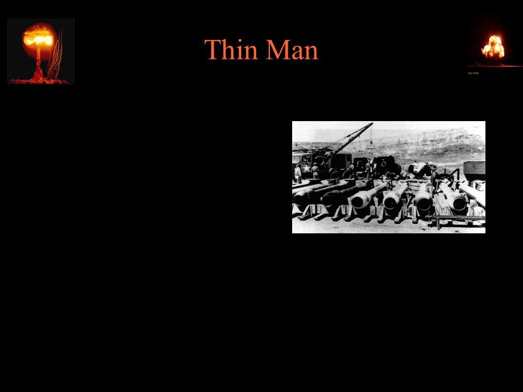 """Thin Man ● Zarzucony wariant – plutonowa """"gun-type"""" ok. 5,5m długości ● Aktywność plutonu była zbyt wysoka (z powodu domieszki Pu-240) i spowodowałaby"""