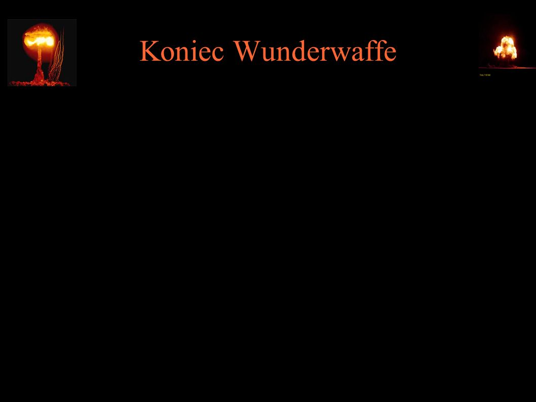 Koniec Wunderwaffe ● Operacja Alsos (Groves -> grove -> gr. Alsos) – przejęcie niemieckich zasobów nuklearnych ● Operacja Epsilon - internowanie niemi