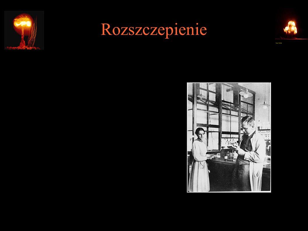 Rozszczepienie ● 17.12.1938 – rozszczepienie uranu (Otto Hahn, Fritz Strassman) ● 1939 – interpretacja wyników Hahna (Lise Meitner, Otto Robert Frisch)