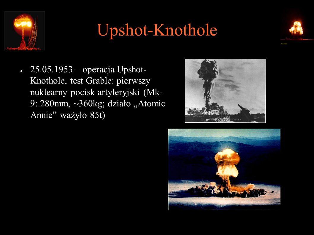 """Upshot-Knothole ● 25.05.1953 – operacja Upshot- Knothole, test Grable: pierwszy nuklearny pocisk artyleryjski (Mk- 9: 280mm, ~360kg; działo """"Atomic Annie ważyło 85t) ● Strzał na odległość 10km (max."""