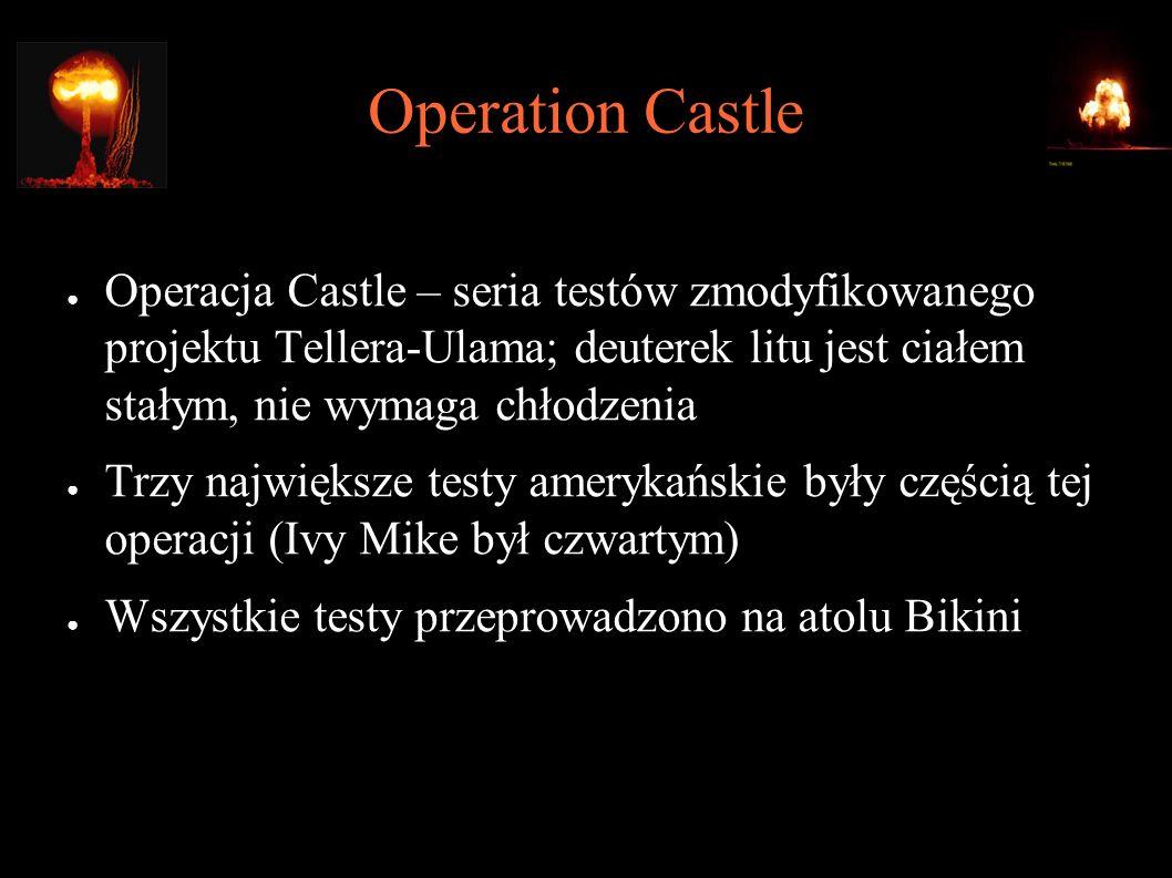 Operation Castle ● Operacja Castle – seria testów zmodyfikowanego projektu Tellera-Ulama; deuterek litu jest ciałem stałym, nie wymaga chłodzenia ● Trzy największe testy amerykańskie były częścią tej operacji (Ivy Mike był czwartym) ● Wszystkie testy przeprowadzono na atolu Bikini