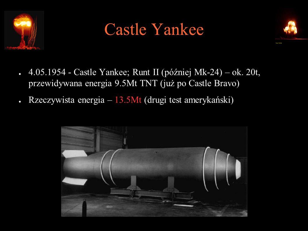 Castle Yankee ● 4.05.1954 - Castle Yankee; Runt II (później Mk-24) – ok. 20t, przewidywana energia 9.5Mt TNT (już po Castle Bravo) ● Rzeczywista energ