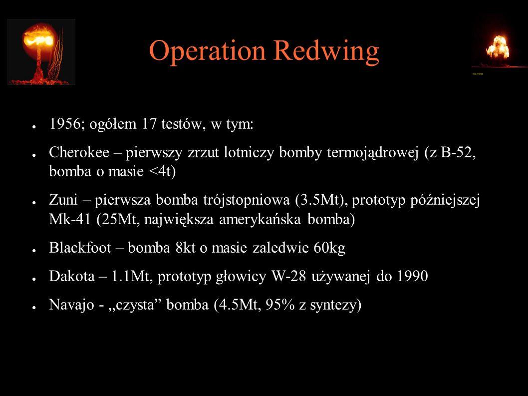 """Operation Redwing ● 1956; ogółem 17 testów, w tym: ● Cherokee – pierwszy zrzut lotniczy bomby termojądrowej (z B-52, bomba o masie <4t) ● Zuni – pierwsza bomba trójstopniowa (3.5Mt), prototyp późniejszej Mk-41 (25Mt, największa amerykańska bomba) ● Blackfoot – bomba 8kt o masie zaledwie 60kg ● Dakota – 1.1Mt, prototyp głowicy W-28 używanej do 1990 ● Navajo - """"czysta bomba (4.5Mt, 95% z syntezy)"""