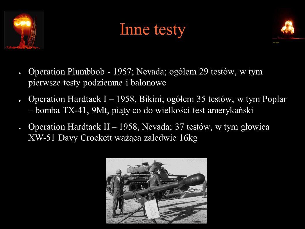 Inne testy ● Operation Plumbbob - 1957; Nevada; ogółem 29 testów, w tym pierwsze testy podziemne i balonowe ● Operation Hardtack I – 1958, Bikini; ogółem 35 testów, w tym Poplar – bomba TX-41, 9Mt, piąty co do wielkości test amerykański ● Operation Hardtack II – 1958, Nevada; 37 testów, w tym głowica XW-51 Davy Crockett ważąca zaledwie 16kg