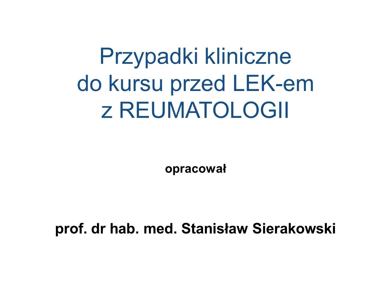 Przypadki kliniczne do kursu przed LEK-em z REUMATOLOGII opracował prof. dr hab. med. Stanisław Sierakowski