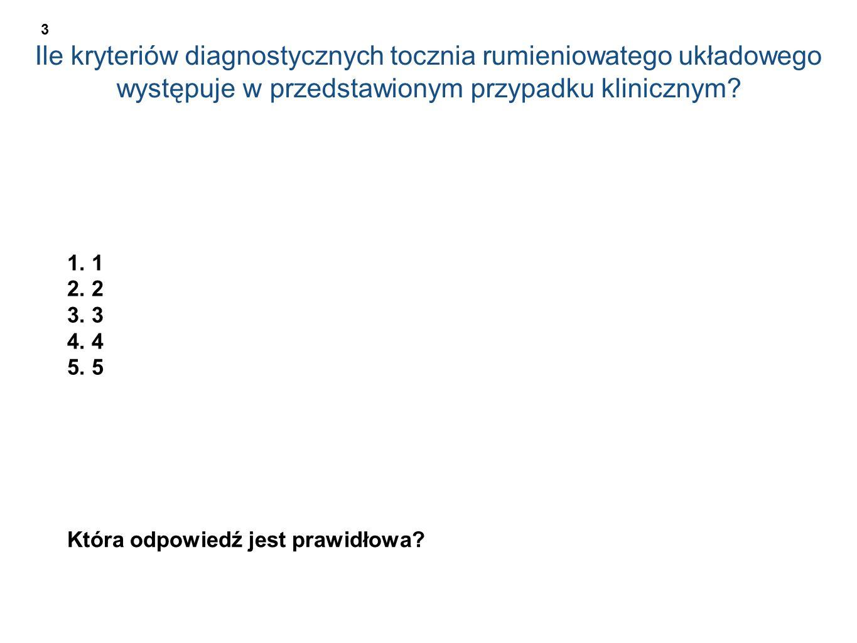 Ile kryteriów diagnostycznych tocznia rumieniowatego układowego występuje w przedstawionym przypadku klinicznym? 1. 1 2. 2 3. 3 4. 4 5. 5 Która odpowi