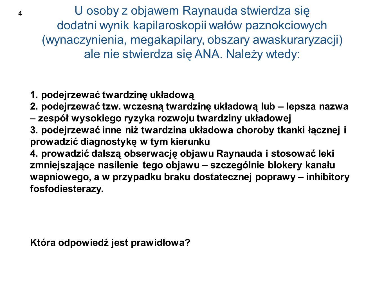 U osoby z objawem Raynauda stwierdza się dodatni wynik kapilaroskopii wałów paznokciowych (wynaczynienia, megakapilary, obszary awaskuraryzacji) ale nie stwierdza się ANA.
