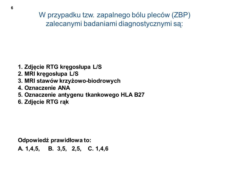 W przypadku tzw. zapalnego bólu pleców (ZBP) zalecanymi badaniami diagnostycznymi są: 1. Zdjęcie RTG kręgosłupa L/S 2. MRI kręgosłupa L/S 3. MRI stawó