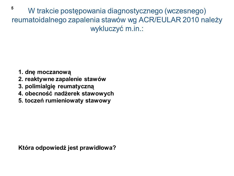 W trakcie postępowania diagnostycznego (wczesnego) reumatoidalnego zapalenia stawów wg ACR/EULAR 2010 należy wykluczyć m.in.: 1. dnę moczanową 2. reak