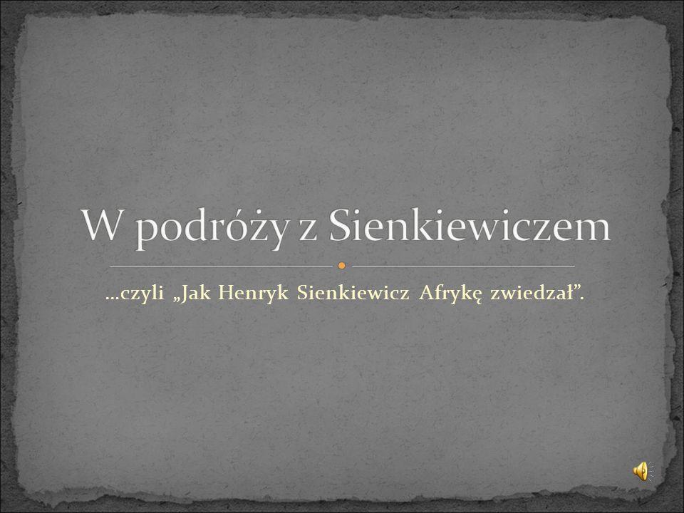 """…czyli """"Jak Henryk Sienkiewicz Afrykę zwiedzał ."""