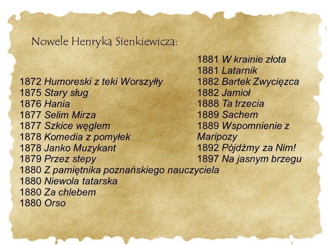 Nowele Henryka Sienkiewicza: 1872 Humoreski z teki Worszyłły 1875 Stary sług 1876 Hania 1877 Selim Mirza 1877 Szkice węglem 1878 Komedia z pomyłek 187