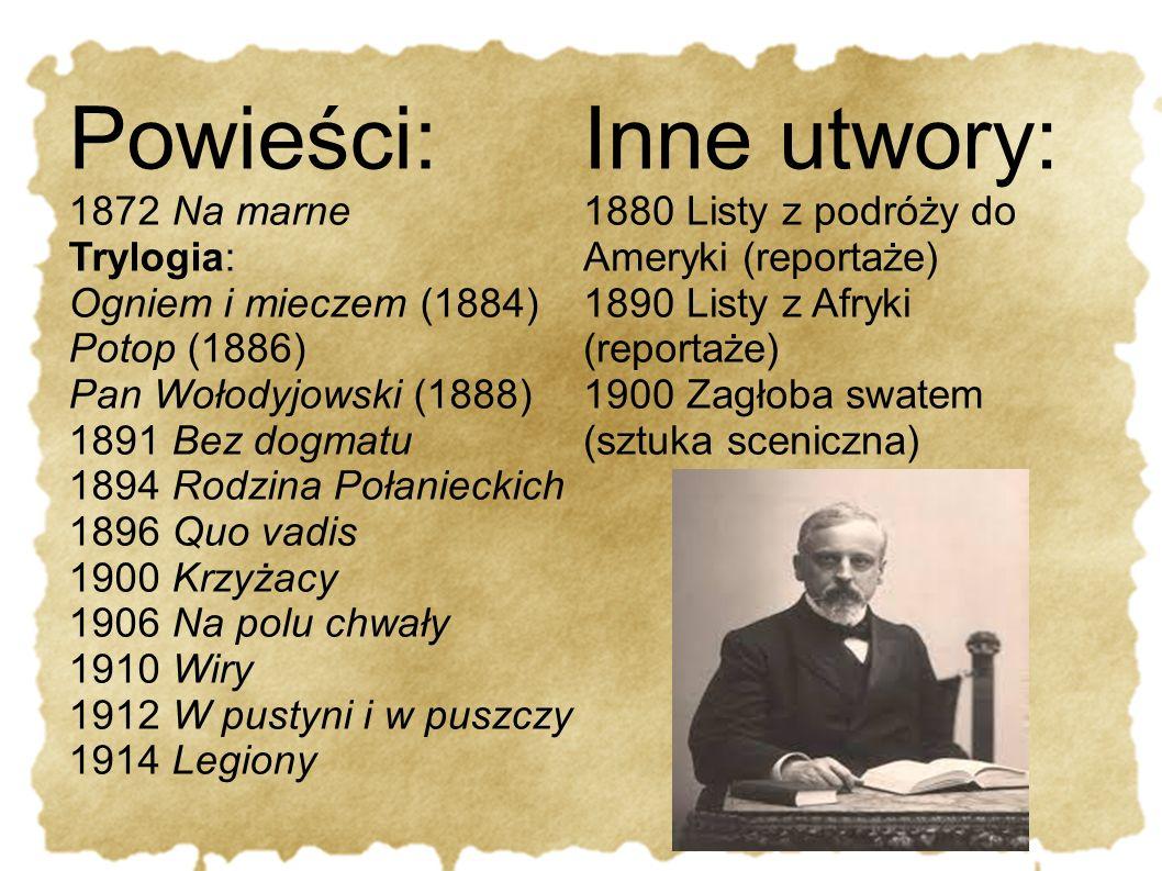 Powieści: 1872 Na marne Trylogia: Ogniem i mieczem (1884) Potop (1886) Pan Wołodyjowski (1888) 1891 Bez dogmatu 1894 Rodzina Połanieckich 1896 Quo vad