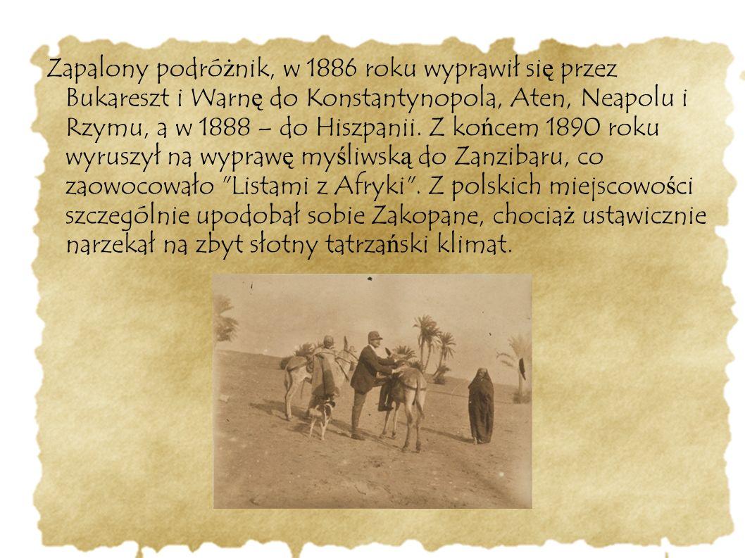 Zapalony podró ż nik, w 1886 roku wyprawił si ę przez Bukareszt i Warn ę do Konstantynopola, Aten, Neapolu i Rzymu, a w 1888 – do Hiszpanii. Z ko ń ce