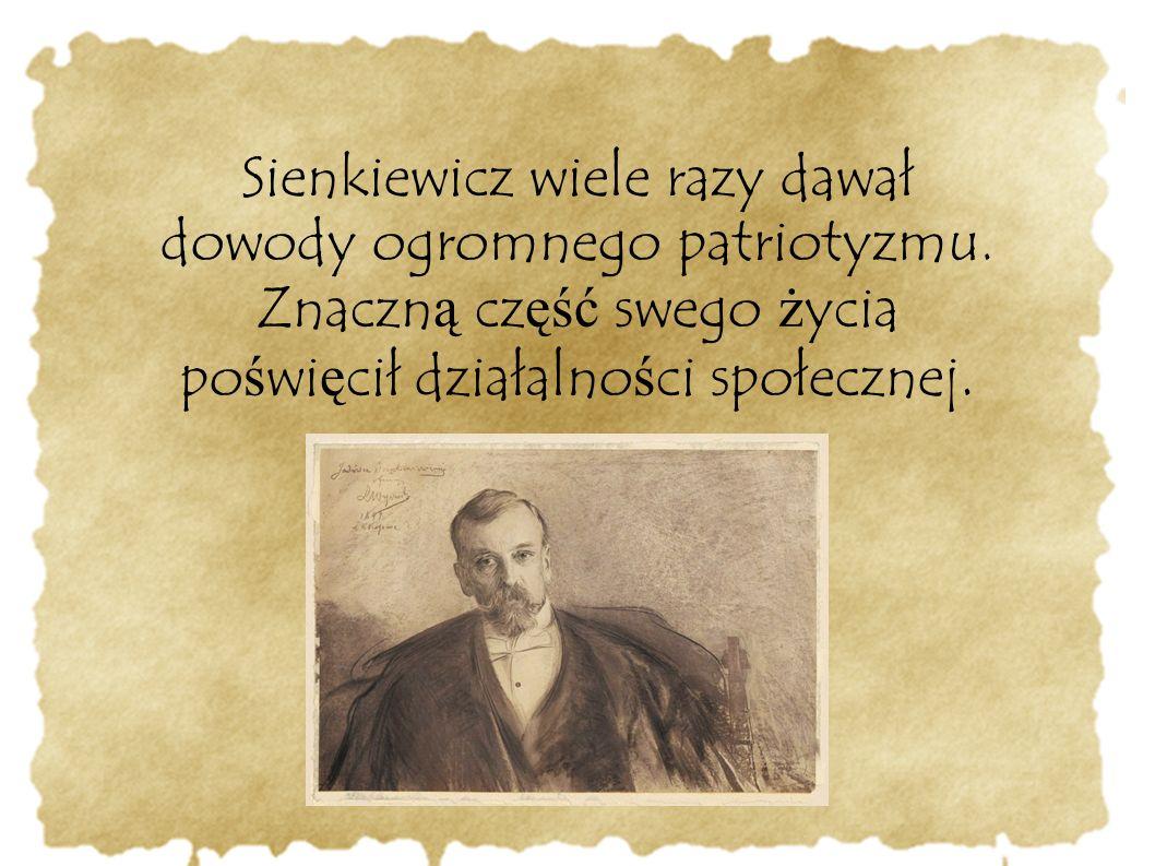 Sienkiewicz wiele razy dawał dowody ogromnego patriotyzmu. Znaczn ą cz ęść swego ż ycia po ś wi ę cił działalno ś ci społecznej.