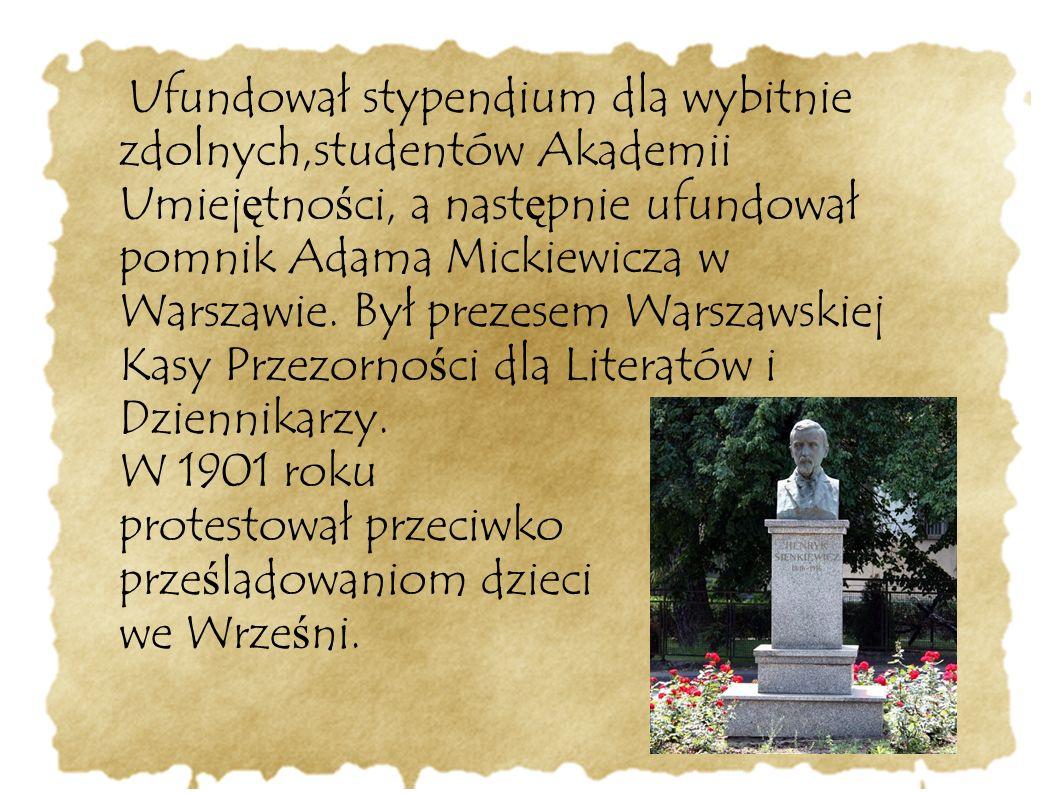 Ufundował stypendium dla wybitnie zdolnych,studentów Akademii Umiej ę tno ś ci, a nast ę pnie ufundował pomnik Adama Mickiewicza w Warszawie. Był prez