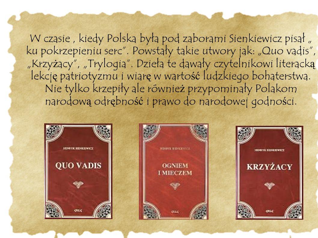 """W czasie, kiedy Polska była pod zaborami Sienkiewicz pisał """" ku pokrzepieniu serc"""". Powstały takie utwory jak: """"Quo vadis"""", """"Krzy ż acy"""", """"Trylogia""""."""