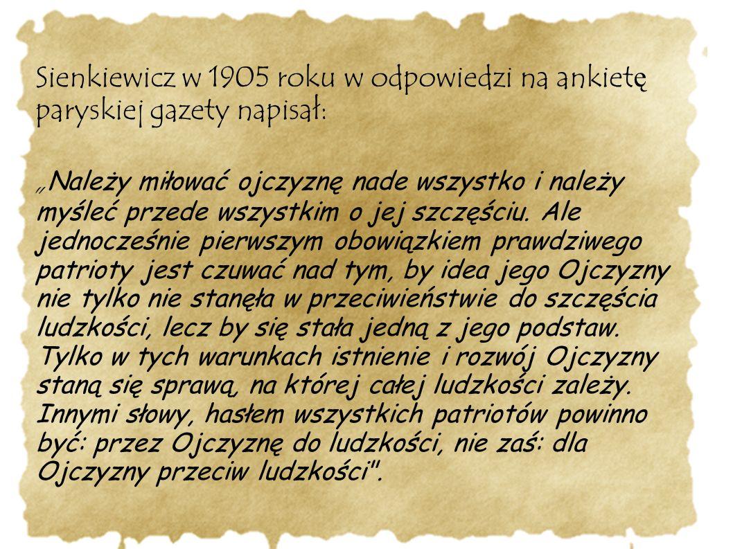 """Sienkiewicz w 1905 roku w odpowiedzi na ankiet ę paryskiej gazety napisał: """" Należy miłować ojczyznę nade wszystko i należy myśleć przede wszystkim o jej szczęściu."""