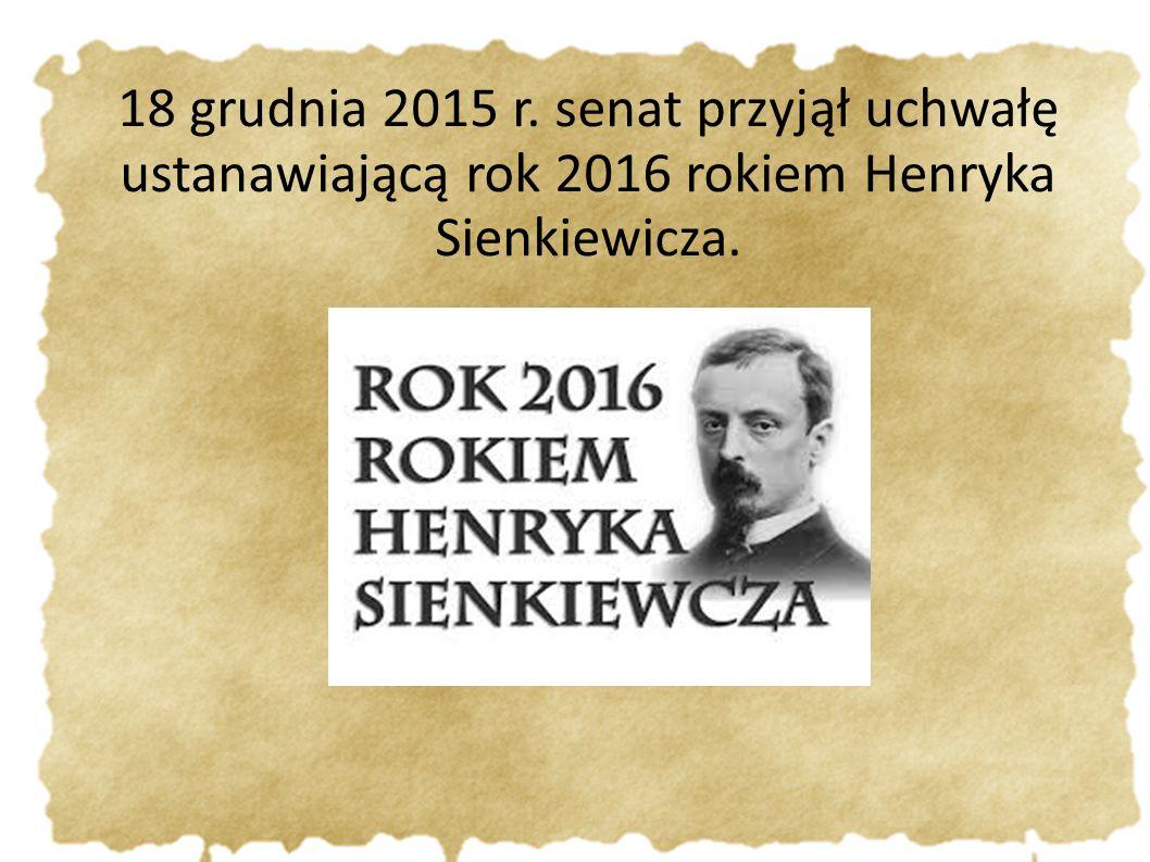18 grudnia 2015 r. senat przyjął uchwałę ustanawiającą rok 2016 rokiem Henryka Sienkiewicza.