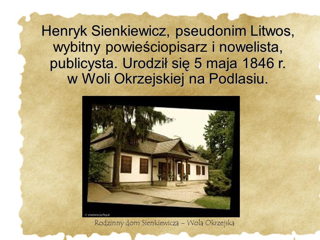 Henryk Sienkiewicz, pseudonim Litwos i nowelista, publicysta. Urodził się 5 maja 1846 r. w Woli Okrzejskiej na Podlasiu. Henryk Sienkiewicz, pseudonim