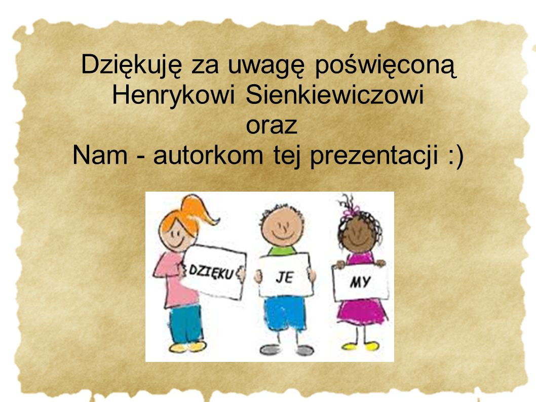 Dziękuję za uwagę poświęconą Henrykowi Sienkiewiczowi oraz Nam - autorkom tej prezentacji :)