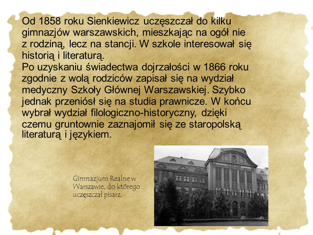 Od 1858 roku Sienkiewicz uczęszczał do kilku gimnazjów warszawskich, mieszkając na ogół nie z rodziną, lecz na stancji. W szkole interesował się histo
