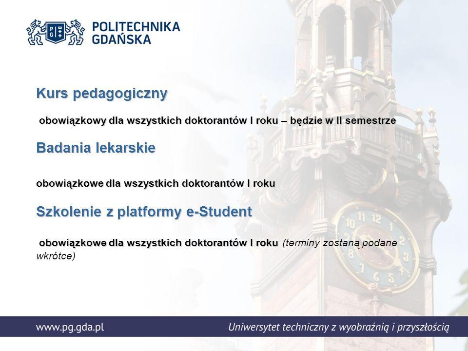 Kurs pedagogiczny obowiązkowy dla wszystkich doktorantów I roku – będzie w II semestrze Badania lekarskie obowiązkowe dla wszystkich doktorantów I roku Szkolenie z platformy e-Student obowiązkowe dla wszystkich doktorantów I roku Kurs pedagogiczny obowiązkowy dla wszystkich doktorantów I roku – będzie w II semestrze Badania lekarskie obowiązkowe dla wszystkich doktorantów I roku Szkolenie z platformy e-Student obowiązkowe dla wszystkich doktorantów I roku (terminy zostaną podane wkrótce)