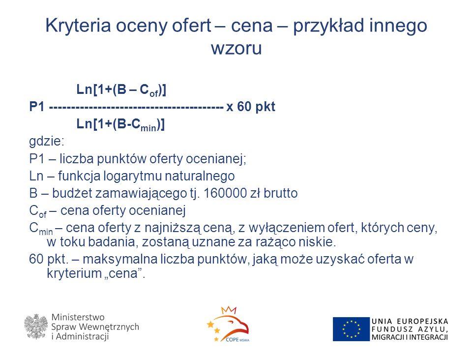 Kryteria oceny ofert – cena – przykład innego wzoru Ln[1+(B – C of )] P1 ---------------------------------------- x 60 pkt Ln[1+(B-C min )] gdzie: P1 – liczba punktów oferty ocenianej; Ln – funkcja logarytmu naturalnego B – budżet zamawiającego tj.